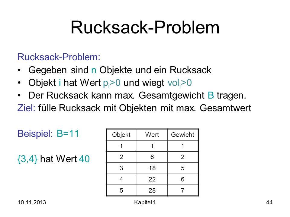10.11.2013Kapitel 144 Rucksack-Problem Rucksack-Problem: Gegeben sind n Objekte und ein Rucksack Objekt i hat Wert p i >0 und wiegt vol i >0 Der Rucks