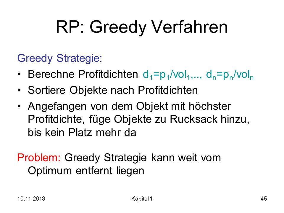 10.11.2013Kapitel 145 RP: Greedy Verfahren Greedy Strategie: Berechne Profitdichten d 1 =p 1 /vol 1,.., d n =p n /vol n Sortiere Objekte nach Profitdi