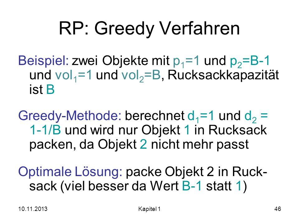 10.11.2013Kapitel 146 RP: Greedy Verfahren Beispiel: zwei Objekte mit p 1 =1 und p 2 =B-1 und vol 1 =1 und vol 2 =B, Rucksackkapazität ist B Greedy-Me