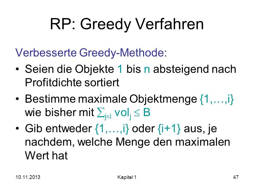 10.11.2013Kapitel 147 RP: Greedy Verfahren Verbesserte Greedy-Methode: Seien die Objekte 1 bis n absteigend nach Profitdichte sortiert Bestimme maxima