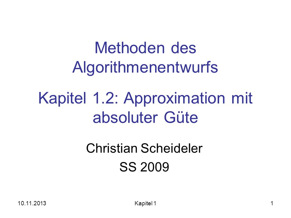10.11.2013Kapitel 11 Methoden des Algorithmenentwurfs Kapitel 1.2: Approximation mit absoluter Güte Christian Scheideler SS 2009