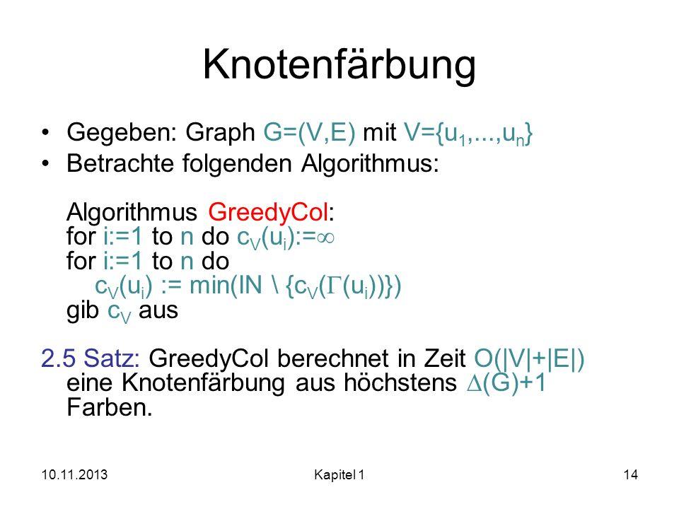 Knotenfärbung Gegeben: Graph G=(V,E) mit V={u 1,...,u n } Betrachte folgenden Algorithmus: Algorithmus GreedyCol: for i:=1 to n do c V (u i ):= for i: