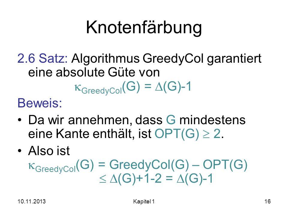 Knotenfärbung 2.6 Satz: Algorithmus GreedyCol garantiert eine absolute Güte von GreedyCol (G) = (G)-1 Beweis: Da wir annehmen, dass G mindestens eine