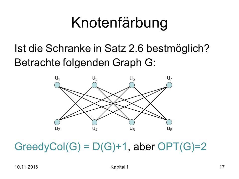 Knotenfärbung Ist die Schranke in Satz 2.6 bestmöglich? Betrachte folgenden Graph G: GreedyCol(G) = D(G)+1, aber OPT(G)=2 10.11.2013Kapitel 117 u1u1 u