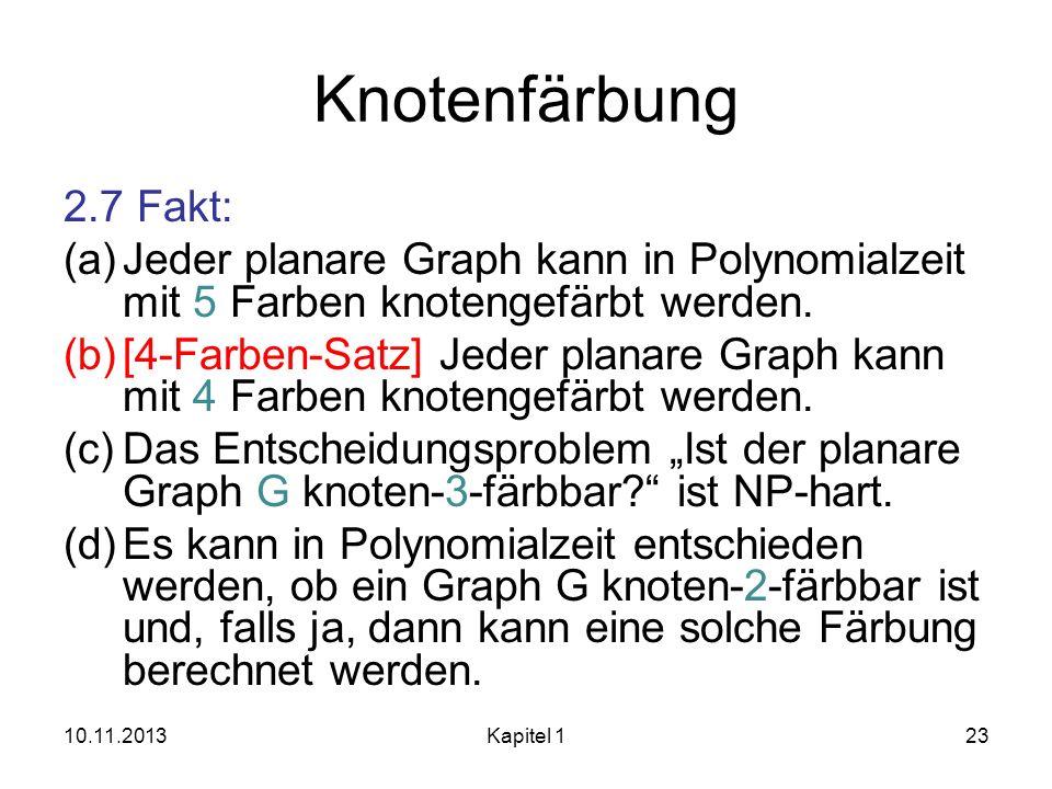 Knotenfärbung 2.7 Fakt: (a)Jeder planare Graph kann in Polynomialzeit mit 5 Farben knotengefärbt werden. (b)[4-Farben-Satz] Jeder planare Graph kann m