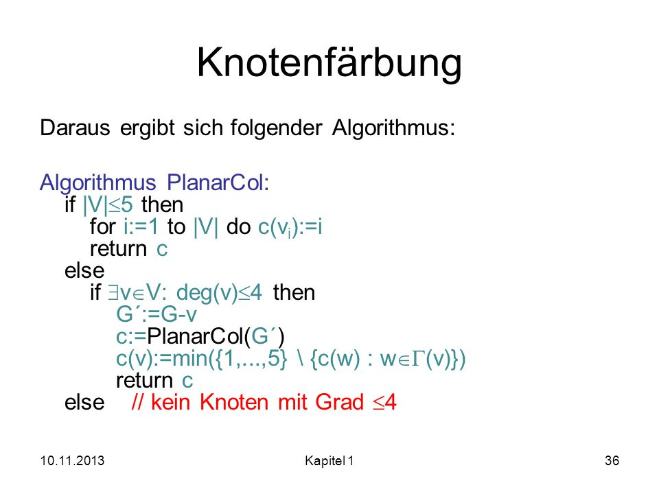 Knotenfärbung Daraus ergibt sich folgender Algorithmus: Algorithmus PlanarCol: if |V| 5 then for i:=1 to |V| do c(v i ):=i return c else if v V: deg(v