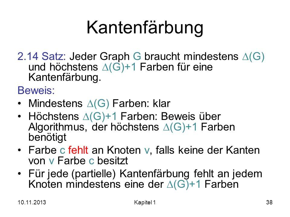 Kantenfärbung 2.14 Satz: Jeder Graph G braucht mindestens (G) und höchstens (G)+1 Farben für eine Kantenfärbung. Beweis: Mindestens (G) Farben: klar H