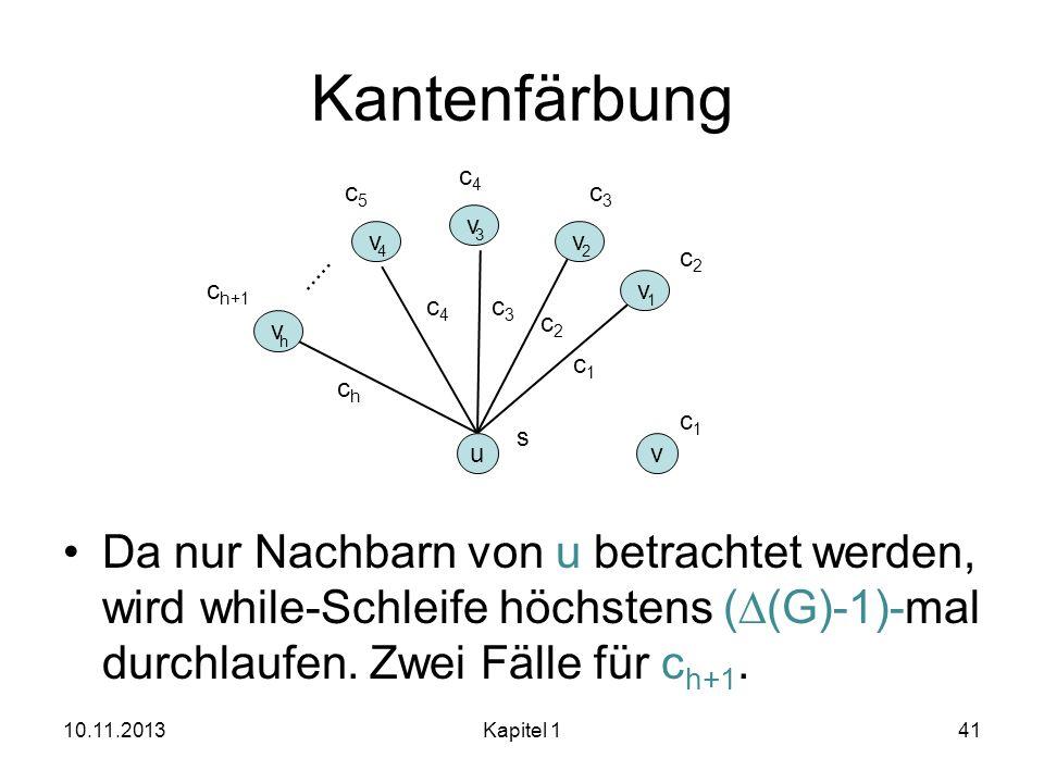 Kantenfärbung Da nur Nachbarn von u betrachtet werden, wird while-Schleife höchstens ( (G)-1)-mal durchlaufen. Zwei Fälle für c h+1. 10.11.2013Kapitel
