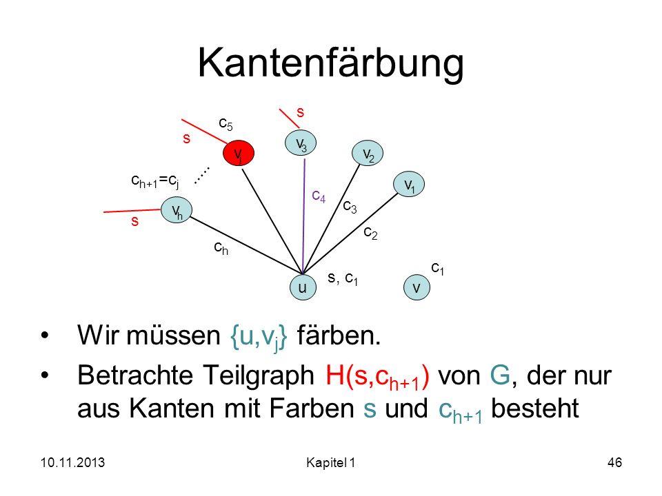 Kantenfärbung Wir müssen {u,v j } färben. Betrachte Teilgraph H(s,c h+1 ) von G, der nur aus Kanten mit Farben s und c h+1 besteht 10.11.2013Kapitel 1
