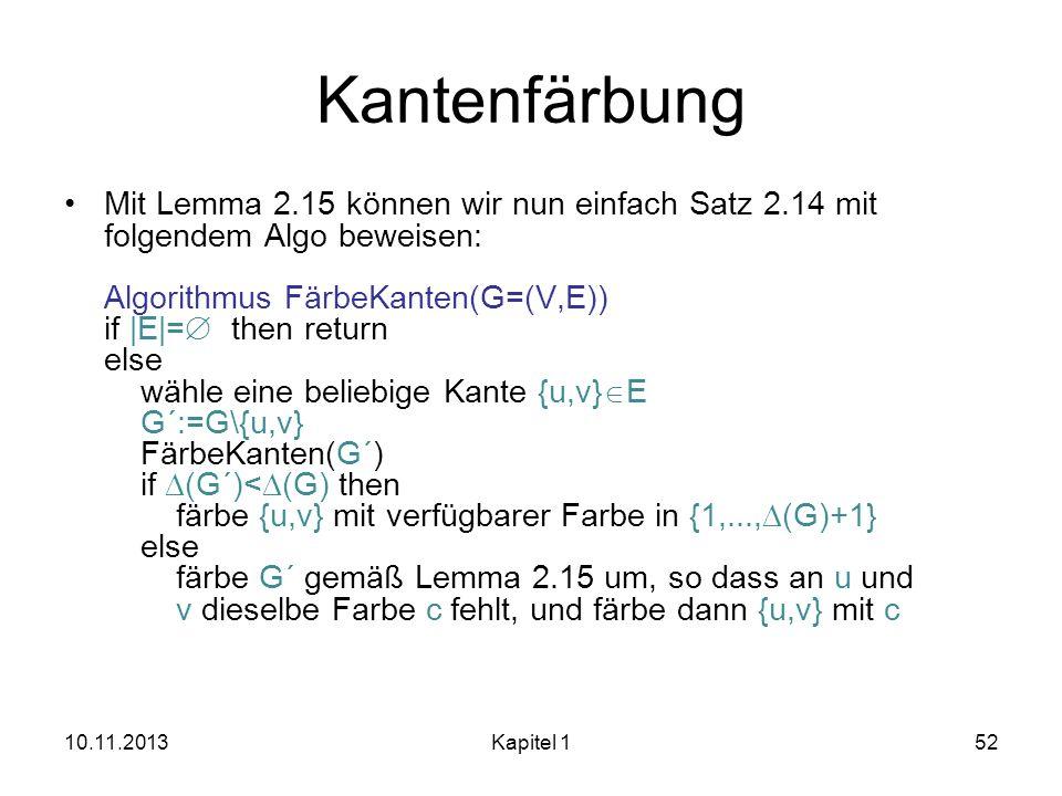 Kantenfärbung Mit Lemma 2.15 können wir nun einfach Satz 2.14 mit folgendem Algo beweisen: Algorithmus FärbeKanten(G=(V,E)) if |E|= then return else w