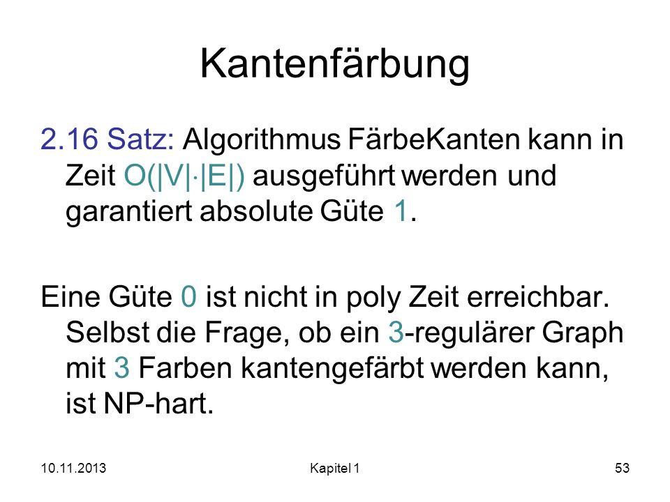 Kantenfärbung 2.16 Satz: Algorithmus FärbeKanten kann in Zeit O(|V| |E|) ausgeführt werden und garantiert absolute Güte 1. Eine Güte 0 ist nicht in po