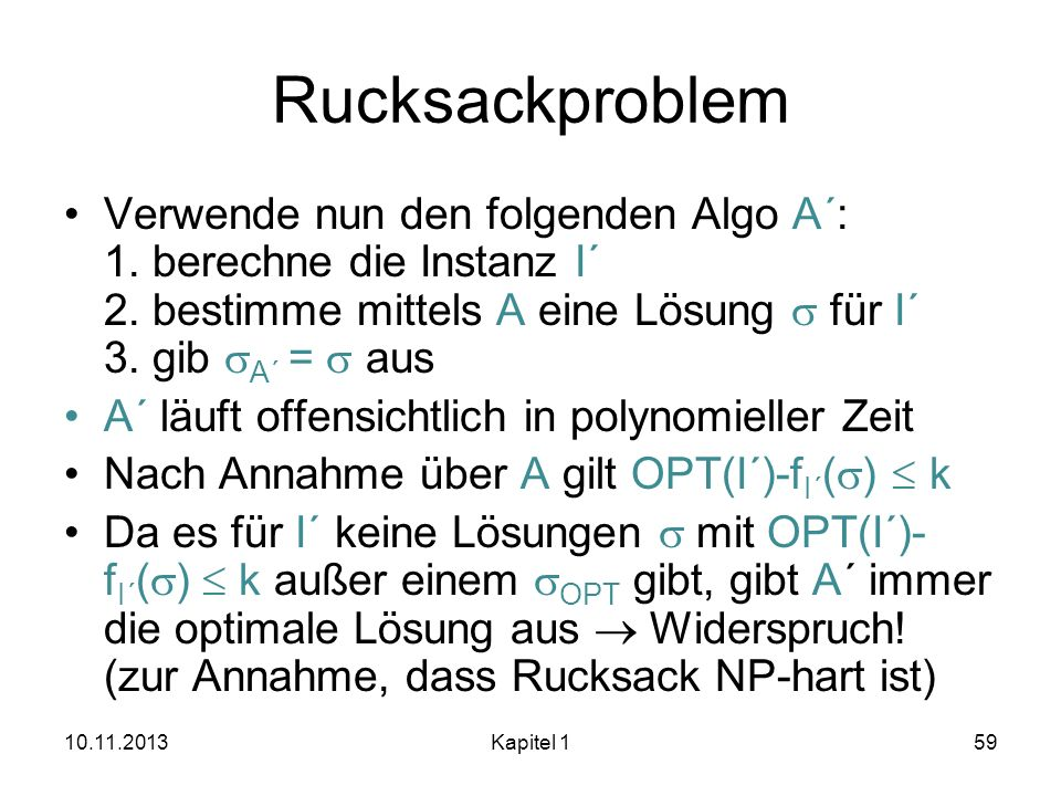Rucksackproblem Verwende nun den folgenden Algo A´: 1. berechne die Instanz I´ 2. bestimme mittels A eine Lösung für I´ 3. gib A´ = aus A´ läuft offen