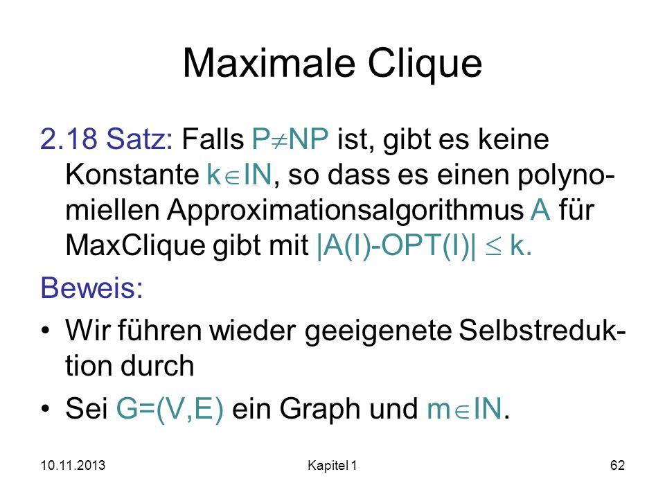 Maximale Clique 2.18 Satz: Falls P NP ist, gibt es keine Konstante k IN, so dass es einen polyno- miellen Approximationsalgorithmus A für MaxClique gi