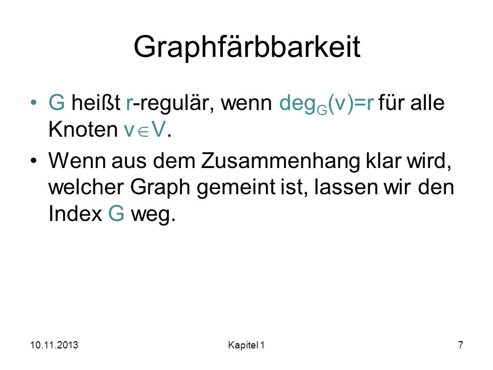 Graphfärbbarkeit G heißt r-regulär, wenn deg G (v)=r für alle Knoten v V. Wenn aus dem Zusammenhang klar wird, welcher Graph gemeint ist, lassen wir d