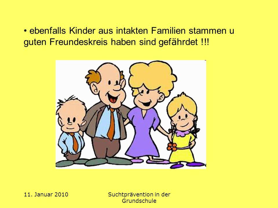 11. Januar 2010Suchtprävention in der Grundschule ebenfalls Kinder aus intakten Familien stammen u guten Freundeskreis haben sind gef ä hrdet !!!