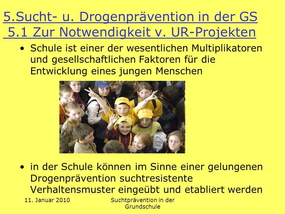 11. Januar 2010Suchtprävention in der Grundschule 5.Sucht- u. Drogenprävention in der GS 5.1 Zur Notwendigkeit v. UR-Projekten Schule ist einer der we