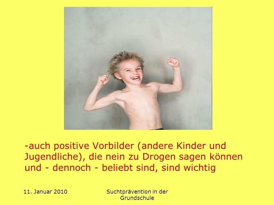 11. Januar 2010Suchtprävention in der Grundschule -auch positive Vorbilder (andere Kinder und Jugendliche), die nein zu Drogen sagen können und - denn