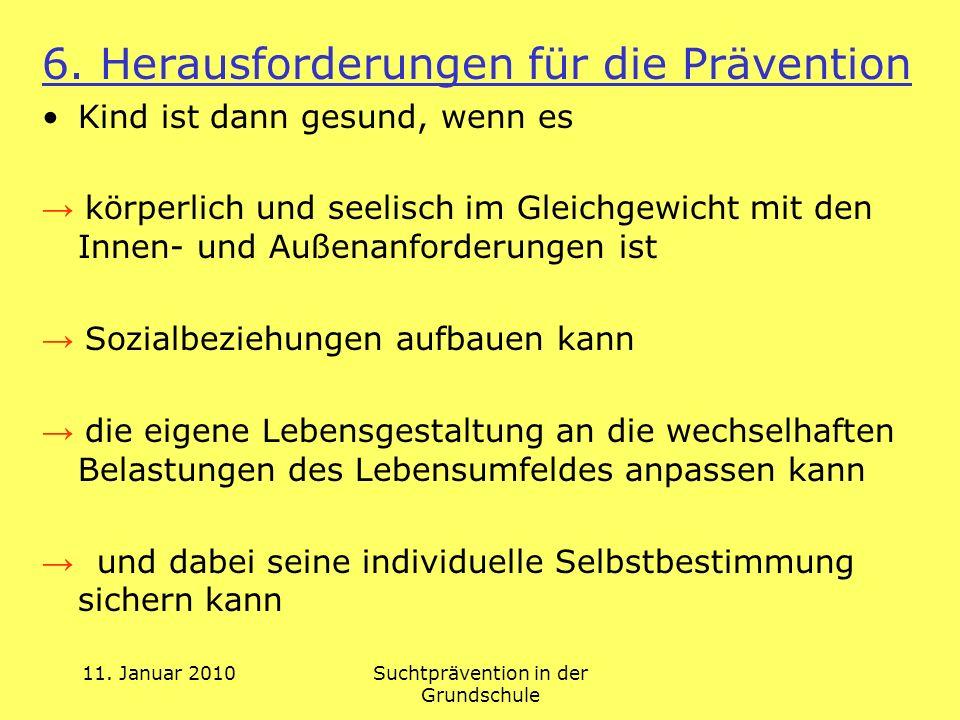 11. Januar 2010Suchtprävention in der Grundschule 6. Herausforderungen für die Prävention Kind ist dann gesund, wenn es körperlich und seelisch im Gle