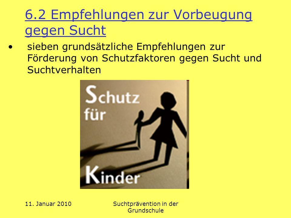 11. Januar 2010Suchtprävention in der Grundschule 6.2 Empfehlungen zur Vorbeugung gegen Sucht sieben grundsätzliche Empfehlungen zur Förderung von Sch
