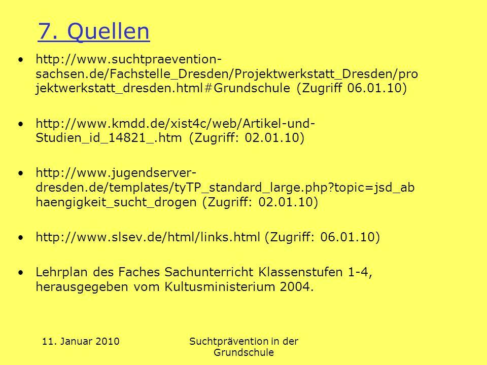 11. Januar 2010Suchtprävention in der Grundschule 7. Quellen http://www.suchtpraevention- sachsen.de/Fachstelle_Dresden/Projektwerkstatt_Dresden/pro j