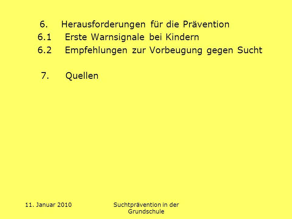 11. Januar 2010Suchtprävention in der Grundschule 6. Herausforderungen für die Prävention 6.1 Erste Warnsignale bei Kindern 6.2 Empfehlungen zur Vorbe