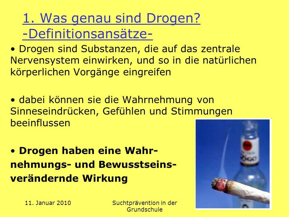 11. Januar 2010Suchtprävention in der Grundschule 1. Was genau sind Drogen? -Definitionsansätze- Drogen sind Substanzen, die auf das zentrale Nervensy