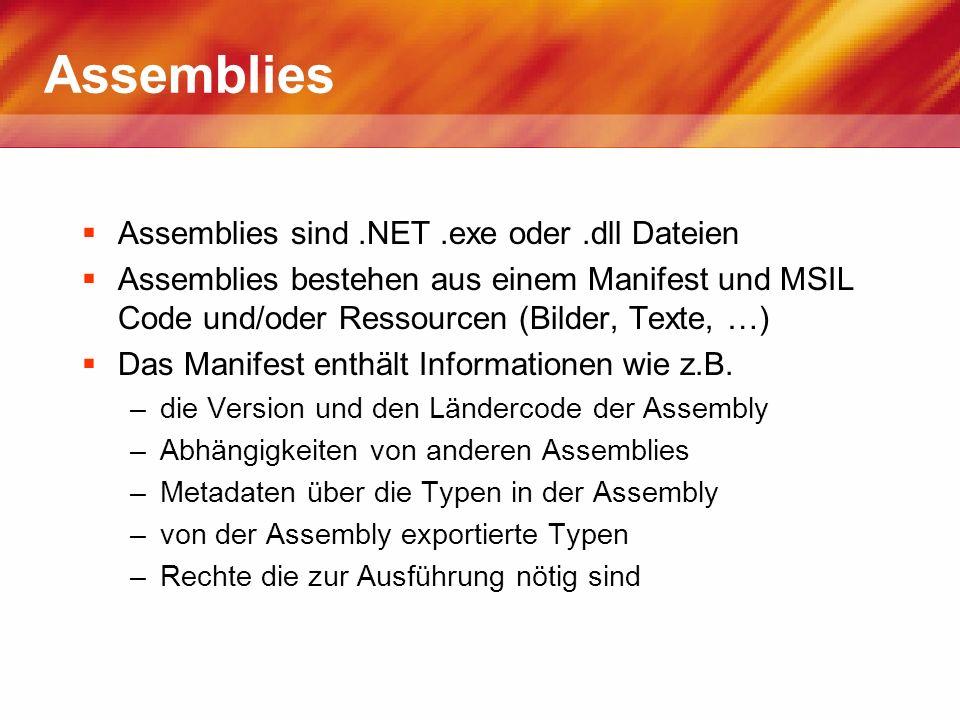 Assemblies Assemblies sind.NET.exe oder.dll Dateien Assemblies bestehen aus einem Manifest und MSIL Code und/oder Ressourcen (Bilder, Texte, …) Das Ma