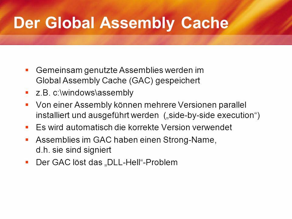 Der Global Assembly Cache Gemeinsam genutzte Assemblies werden im Global Assembly Cache (GAC) gespeichert z.B. c:\windows\assembly Von einer Assembly
