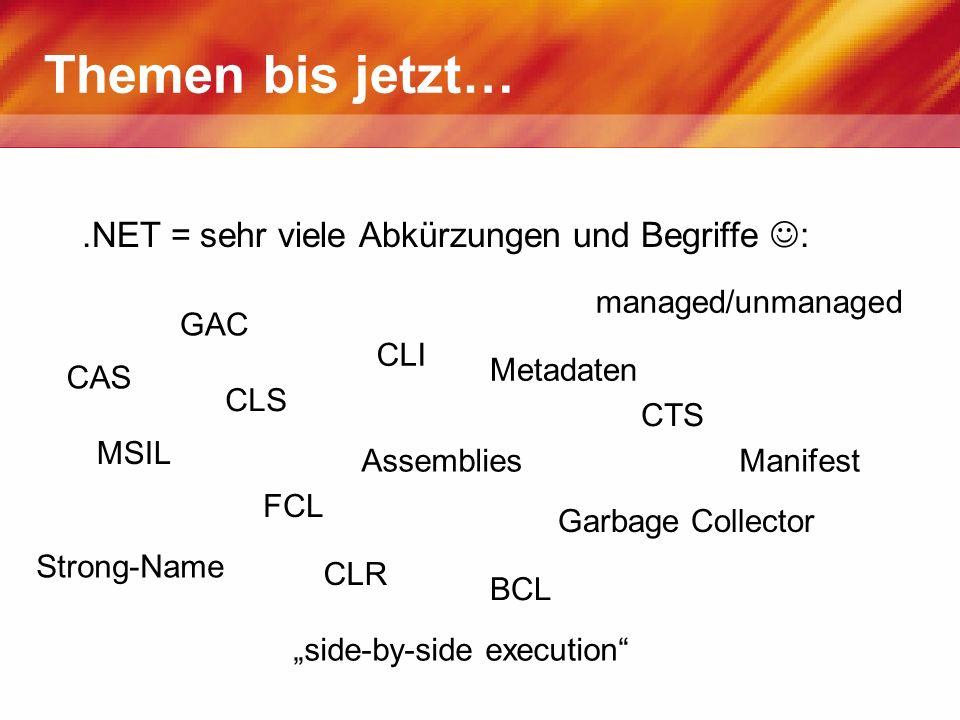 Themen bis jetzt….NET = sehr viele Abkürzungen und Begriffe : CLS CLR CLI CTS FCL BCL MSIL Assemblies Metadaten Garbage Collector GAC Strong-Name side