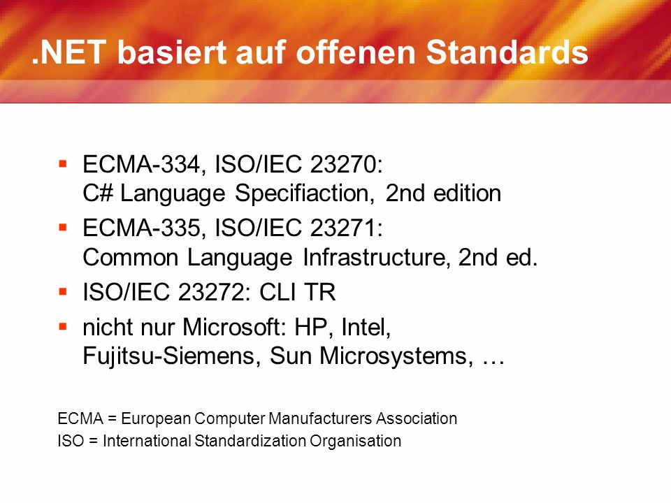 .NET basiert auf offenen Standards ECMA-334, ISO/IEC 23270: C# Language Specifiaction, 2nd edition ECMA-335, ISO/IEC 23271: Common Language Infrastructure, 2nd ed.