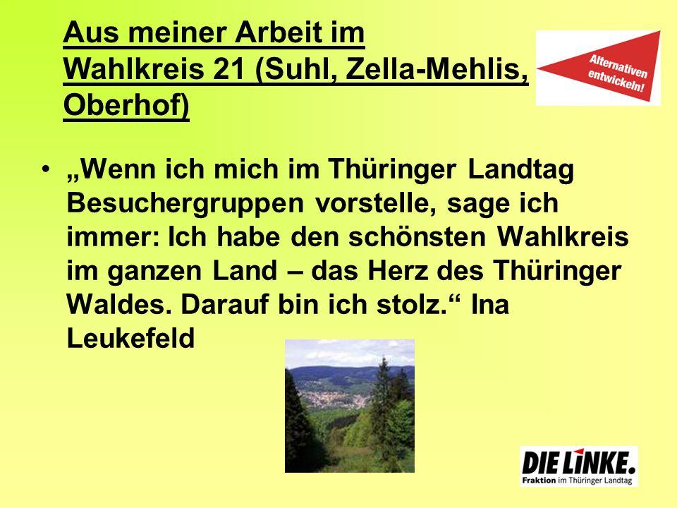 Aus meiner Arbeit im Wahlkreis 21 (Suhl, Zella-Mehlis, Oberhof) Wenn ich mich im Thüringer Landtag Besuchergruppen vorstelle, sage ich immer: Ich habe