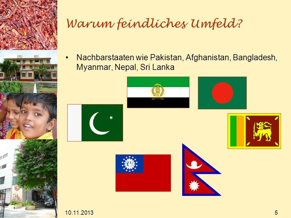 10.11.2013 5 Warum feindliches Umfeld? Nachbarstaaten wie Pakistan, Afghanistan, Bangladesh, Myanmar, Nepal, Sri Lanka