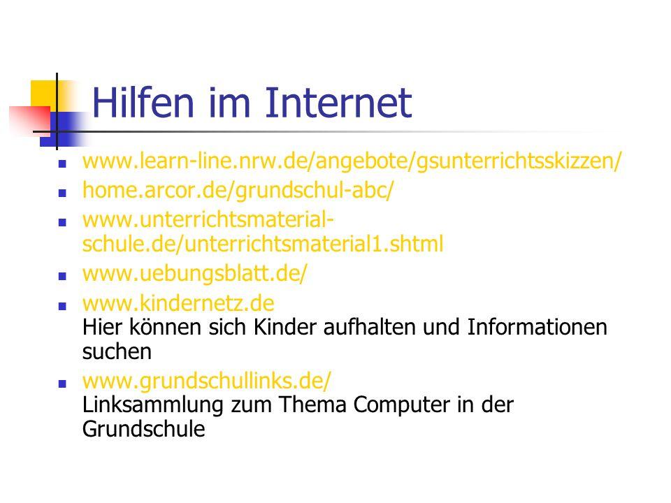 Hilfen im Internet www.learn-line.nrw.de/angebote/gsunterrichtsskizzen/ home.arcor.de/grundschul-abc/ www.unterrichtsmaterial- schule.de/unterrichtsmaterial1.shtml www.uebungsblatt.de/ www.kindernetz.de Hier können sich Kinder aufhalten und Informationen suchen www.grundschullinks.de/ Linksammlung zum Thema Computer in der Grundschule