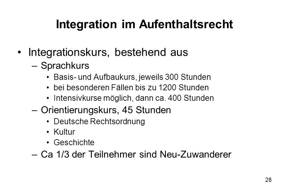 26 Integration im Aufenthaltsrecht Integrationskurs, bestehend aus –Sprachkurs Basis- und Aufbaukurs, jeweils 300 Stunden bei besonderen Fällen bis zu
