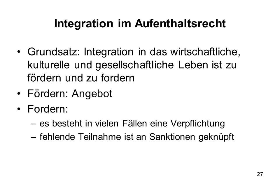 27 Integration im Aufenthaltsrecht Grundsatz: Integration in das wirtschaftliche, kulturelle und gesellschaftliche Leben ist zu fördern und zu fordern