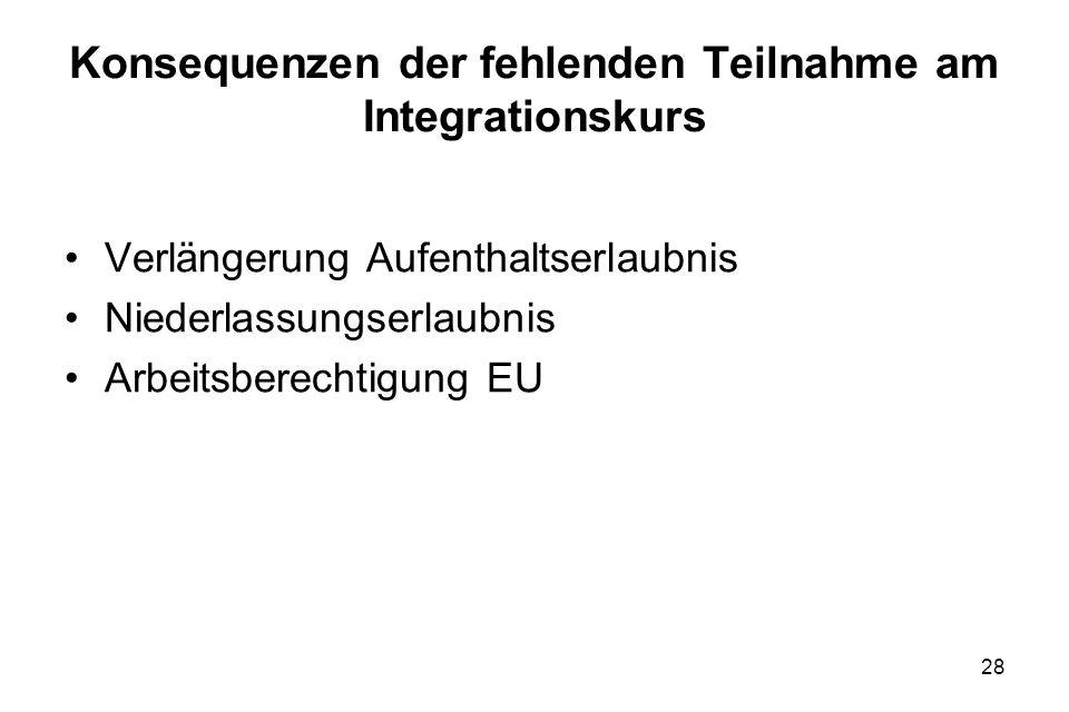 28 Konsequenzen der fehlenden Teilnahme am Integrationskurs Verlängerung Aufenthaltserlaubnis Niederlassungserlaubnis Arbeitsberechtigung EU