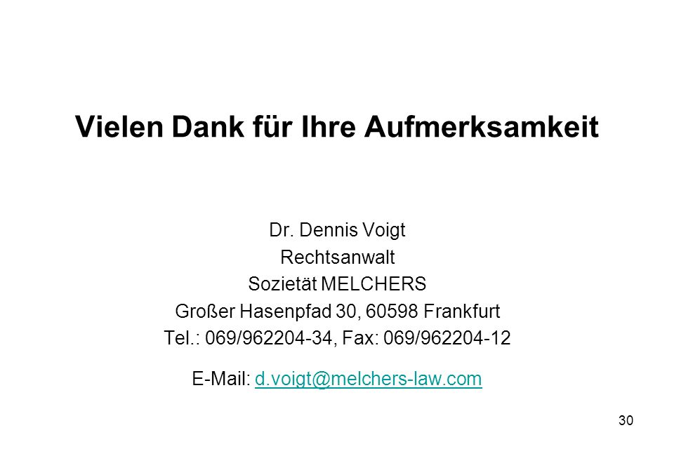 30 Vielen Dank für Ihre Aufmerksamkeit Dr. Dennis Voigt Rechtsanwalt Sozietät MELCHERS Großer Hasenpfad 30, 60598 Frankfurt Tel.: 069/962204-34, Fax: