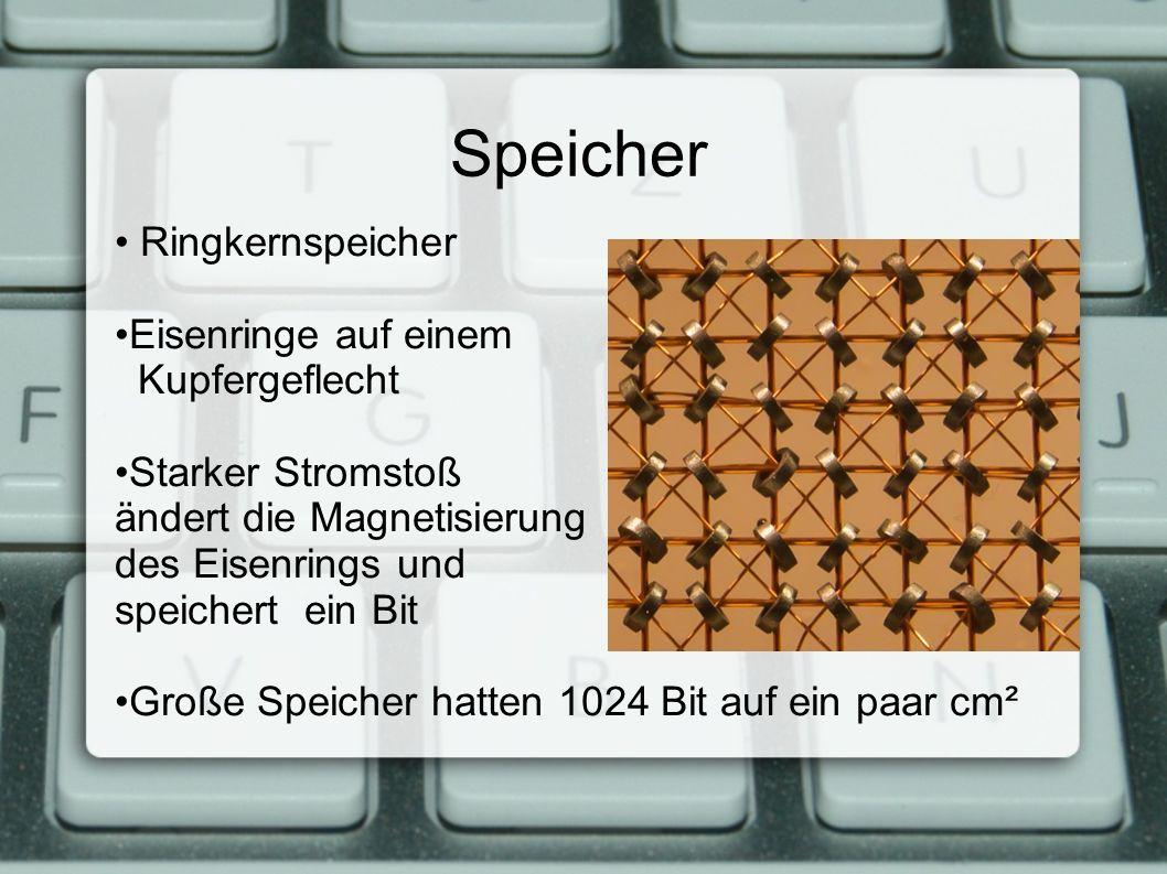 Speicher Ringkernspeicher Eisenringe auf einem Kupfergeflecht Starker Stromstoß ändert die Magnetisierung des Eisenrings und speichert ein Bit Große Speicher hatten 1024 Bit auf ein paar cm²