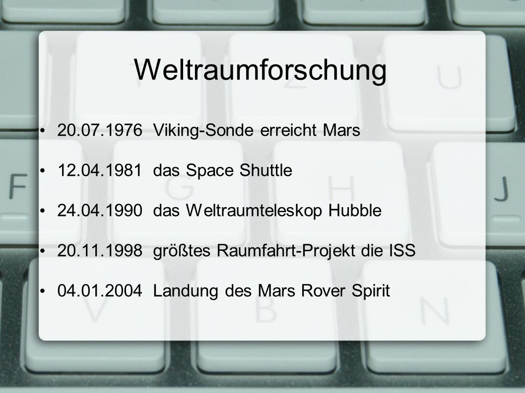 Weltraumforschung 20.07.1976 Viking-Sonde erreicht Mars 12.04.1981 das Space Shuttle 24.04.1990 das Weltraumteleskop Hubble 20.11.1998 größtes Raumfahrt-Projekt die ISS 04.01.2004 Landung des Mars Rover Spirit
