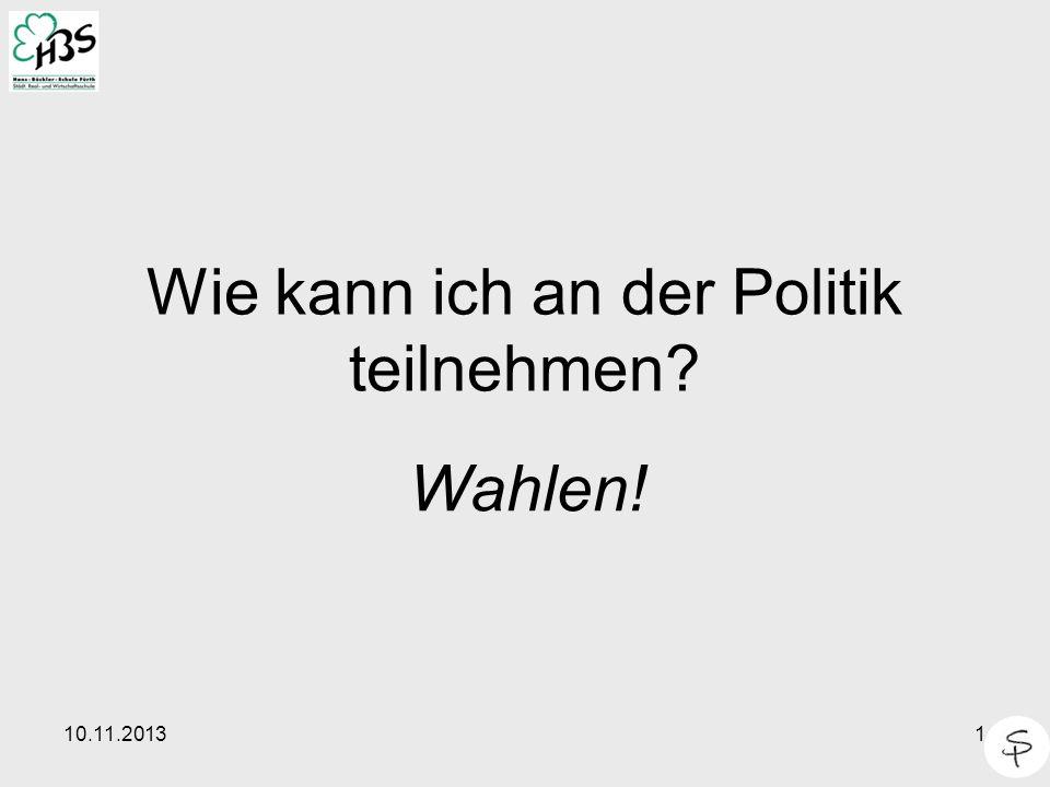 10.11.20131 Wie kann ich an der Politik teilnehmen? Wahlen!