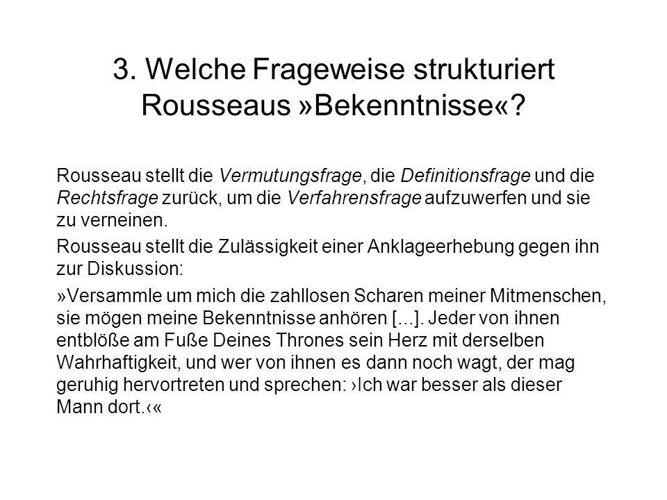 3. Welche Frageweise strukturiert Rousseaus »Bekenntnisse«? Rousseau stellt die Vermutungsfrage, die Definitionsfrage und die Rechtsfrage zurück, um d