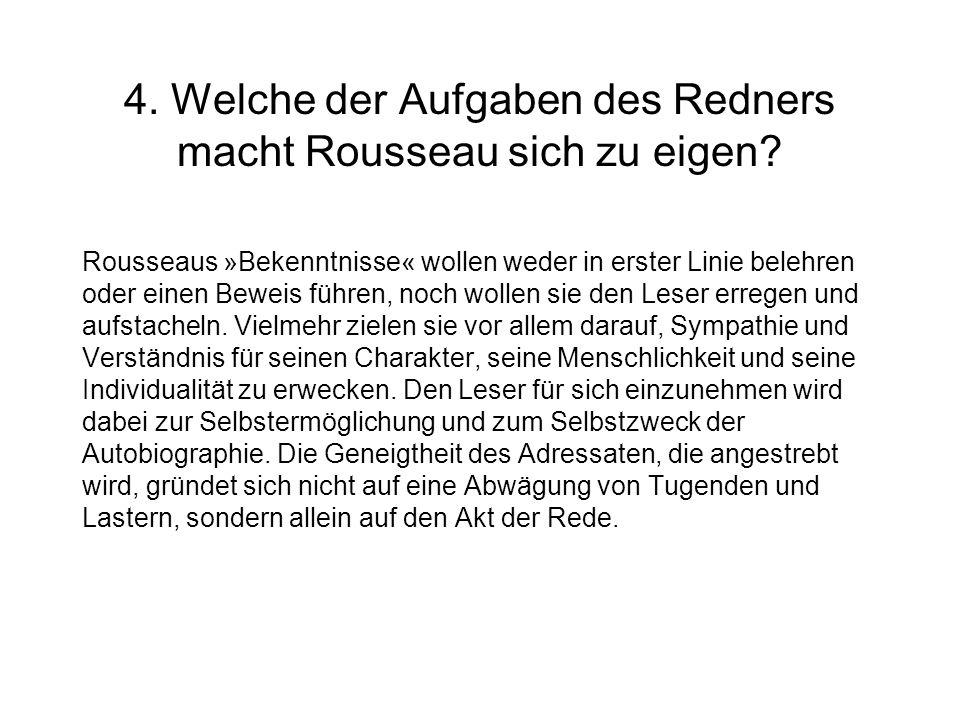4. Welche der Aufgaben des Redners macht Rousseau sich zu eigen? Rousseaus »Bekenntnisse« wollen weder in erster Linie belehren oder einen Beweis führ