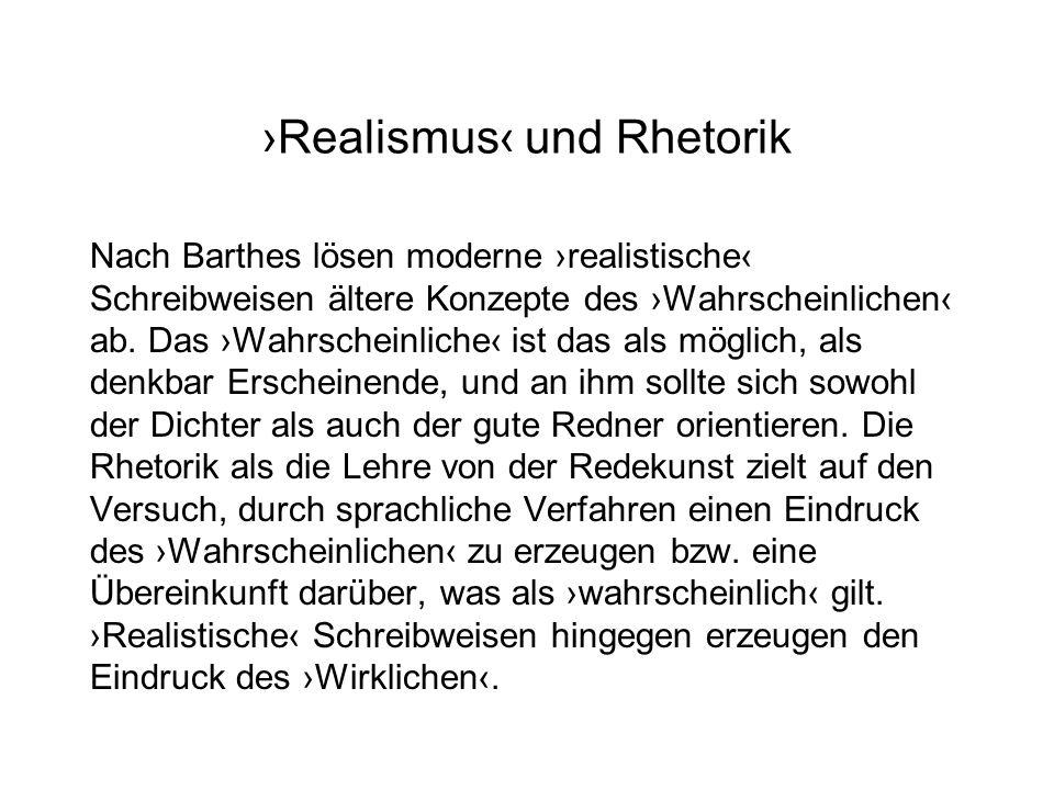 Realismus und Rhetorik Nach Barthes lösen moderne realistische Schreibweisen ältere Konzepte des Wahrscheinlichen ab. Das Wahrscheinliche ist das als
