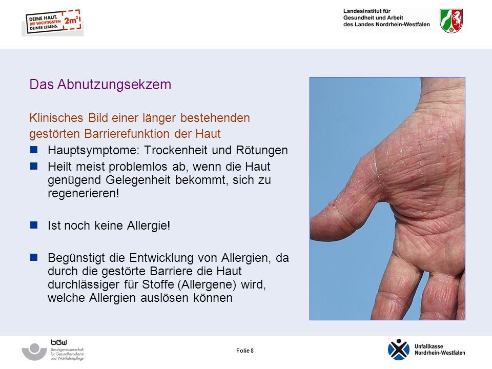 Folie 8 Das Abnutzungsekzem Klinisches Bild einer länger bestehenden gestörten Barrierefunktion der Haut Hauptsymptome: Trockenheit und Rötungen Heilt meist problemlos ab, wenn die Haut genügend Gelegenheit bekommt, sich zu regenerieren.