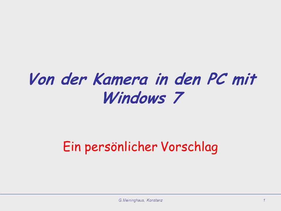 G.Meininghaus, Konstanz1 Von der Kamera in den PC mit Windows 7 Ein persönlicher Vorschlag