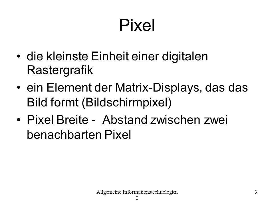 Allgemeine Informationstechnologien I 3 Pixel die kleinste Einheit einer digitalen Rastergrafik ein Element der Matrix-Displays, das das Bild formt (B