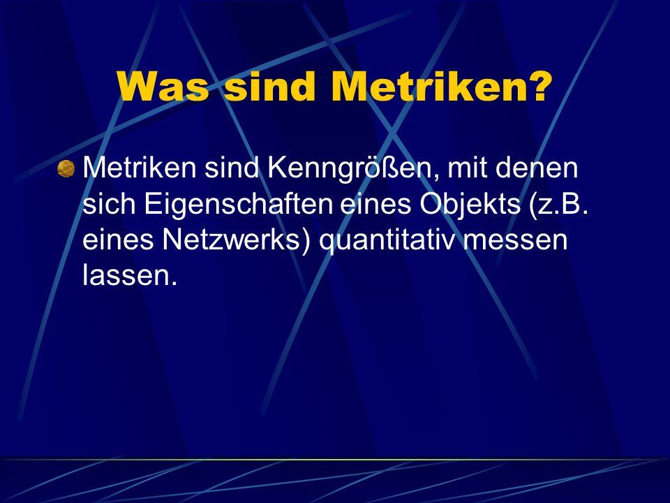 Was sind Metriken? Metriken sind Kenngrößen, mit denen sich Eigenschaften eines Objekts (z.B. eines Netzwerks) quantitativ messen lassen.