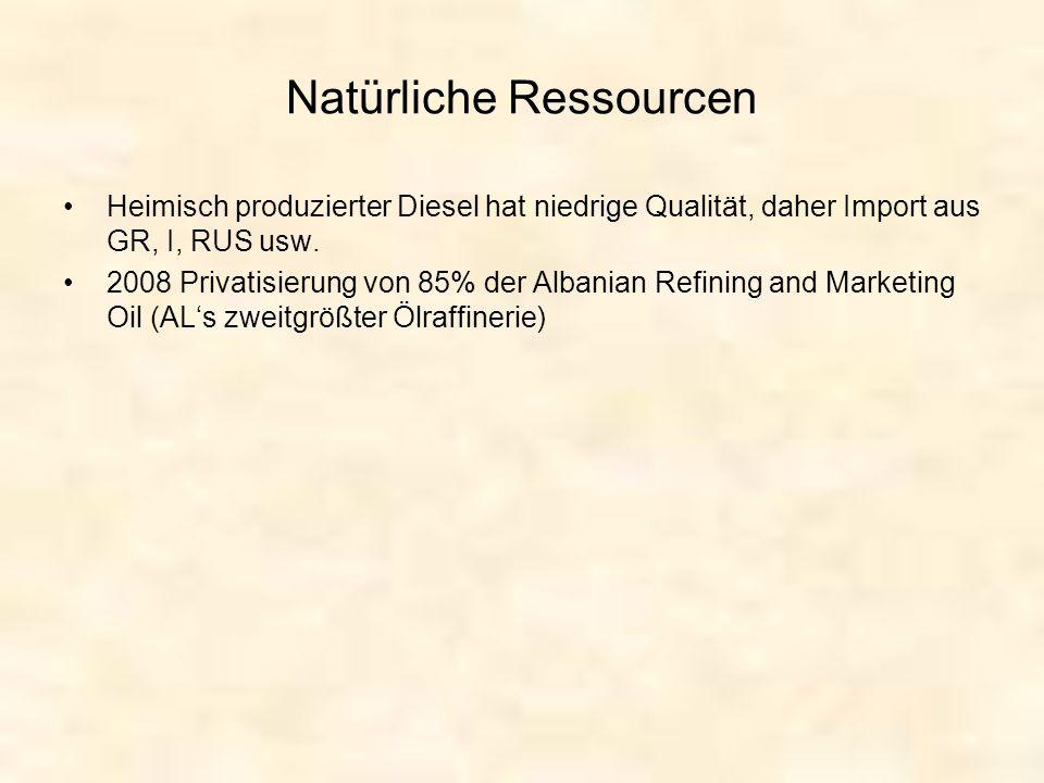 Natürliche Ressourcen Heimisch produzierter Diesel hat niedrige Qualität, daher Import aus GR, I, RUS usw. 2008 Privatisierung von 85% der Albanian Re