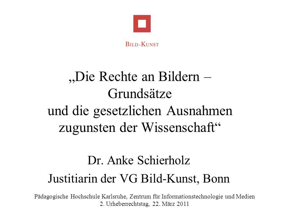 Die Rechte an Bildern – Grundsätze und die gesetzlichen Ausnahmen zugunsten der Wissenschaft Dr. Anke Schierholz Justitiarin der VG Bild-Kunst, Bonn P