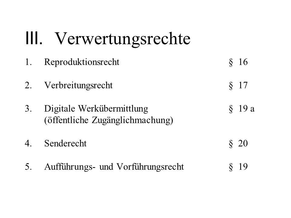 III. Verwertungsrechte 1.Reproduktionsrecht§ 16 2.Verbreitungsrecht§ 17 3.Digitale Werkübermittlung § 19 a (öffentliche Zugänglichmachung) 4.Senderech